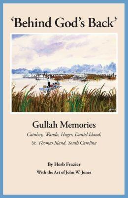 Behind God's Back: Gullah Memories of Cainhoy, Wando, Huger, Daniel Island, St. Thomas Island, South Carolina