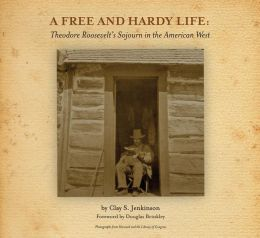 A Free and Hardy Life: Theodore Roosevelt's Sojourn in the American West