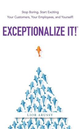 Exceptionalize It!: Stop Boring. Start Exciting Your Customers, Your Employees, and Yourself!