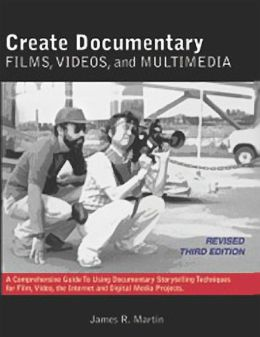 Create Documentary Films, Videos and Multimedia: A Comprehensive Guide to Using Documentary Storytelling Techniques for Film, Video, the Internet and Digital Media Projects.