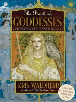 The Book of Goddesses: A Celebration of the Divine Feminine