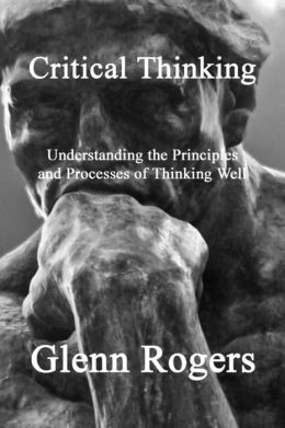 Critical Thinking: Understanding the Principles and Processes of Thinking Well