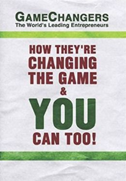Game Changers: The World's Leading Entrepreneurs How They're Changing the Game and You Can Too!