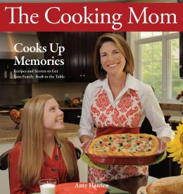 The Cooking Mom Cooks Up Memories: Recipes and Secrets to Get Your Family Back to the Table