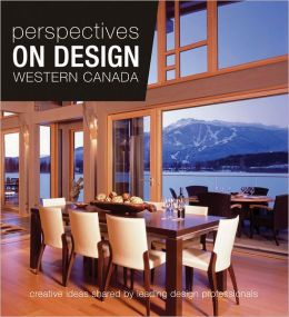 Perspectives on Design Western Canada: Creative Ideas Shared by Leading Design Professionals