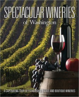 Spectacular Wineries of Washington: A Captivating Tour of Established, Estate and Boutique Wineries
