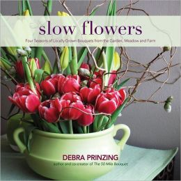 Slow Flowers: Four Seasons of Locally Grown Bouquets from the Garden, Meadow and Farm