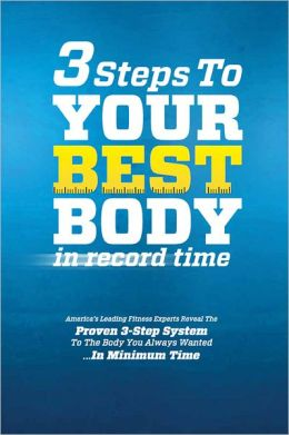 3 Steps to Your Best Body in Record Time: America's Leading Fitness Experts Reveal the Proven 3-Step System to the Body You Always Wanted... in Minimum Time