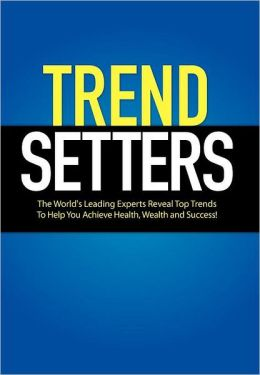 Trendsetters: The World's Leading Experts Reveal Top Trends to Help You Achieve Health, Wealth and Success
