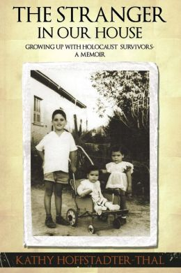 The Stranger in Our House: Growing Up with Holocaust Survivors- A Memoir