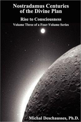 Nostradamus Centuries Of The Divine Plan - Rise To Consciousness - Volume Three Of A Four-Volume Series
