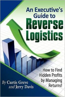 An Executive's Guide to Reverse Logistics: How to Find Hidden Profits by Managing Returns