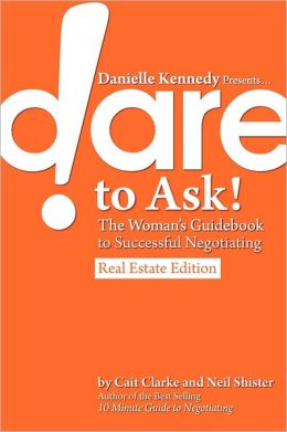 Danielle Kennedy Presents...Dare To Ask! The Woman's Guidebook To Negotiating, Real Estate Edition