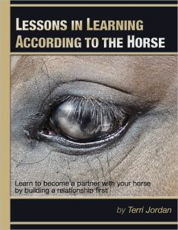 Lessons In Learning According to the Horse - Learn to Become a Partner With Your Horse By Building a Relationship First