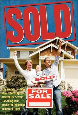 Sold!: The World's Leading Real Estate Experts Reveal the Secrets to Selling Your Home for Top Dollar in Record Time!