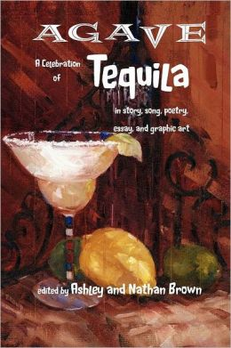 Agave, A Celebration Of Tequila In Story, Song, Poetry, Essay, And Graphic Art