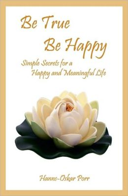 Be True, Be Happy: Simple Secrets for a Happy and Meaningful Life
