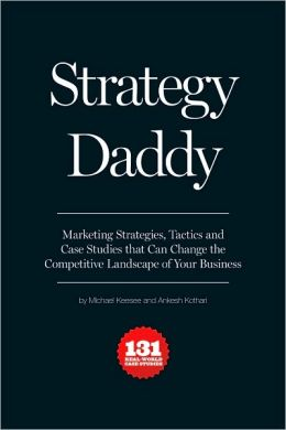 Strategy Daddy: Marketing Strategies, Tactics and Case Studies That Can Change the Competitive Landscape of Your Business