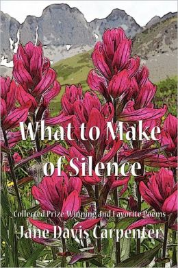 What to Make of Silence: Collected Prize-Winning and Favorite Poems