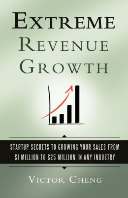 Extreme Revenue Growth: Startup Secrets to Growing Your Sales from $1 Million to $25 Million in Any Industry