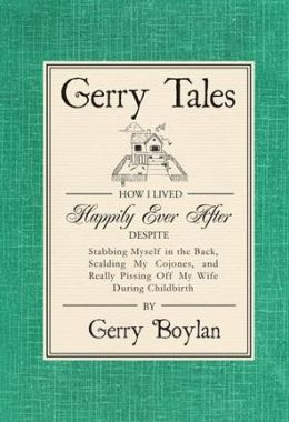 Gerry Tales: How I Lived Happily Ever After, Despite Stabbing Myself in the Back, Scalding My Cojones, and Really Pissing Off My Wife During Childbirth