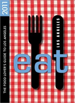 EAT Los Angeles 2011: The Food Lover's Guide to Los Angeles