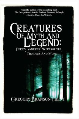 Creatures of Myth and Legend: Fairies, Vampires, Werewolves, Dragons and More