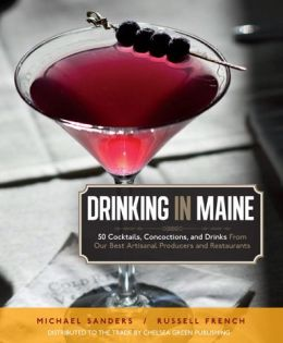 Drinking in Maine: 50 Cocktails, Concoctions, and Drinks from Our Best Artisanal Producers and Restaurants