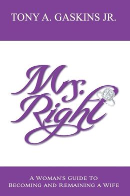 Mrs. Right: A Woman's Guide to Becoming and Remaining a Wife