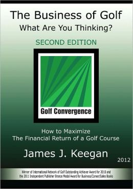 The Business of Golf - What Are You Thinking? 2012 Edition: How to Maximize the Financial Return of a Golf Course