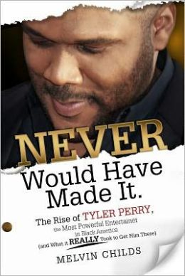 Never Would Have Made It: The Rise of Tyler Perry, the Most Powerful Entertainer in Black America (and What It Really Took to Get Him There)