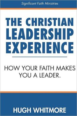 The Christian Leadership Experience: How Your Faith Makes You a Leader