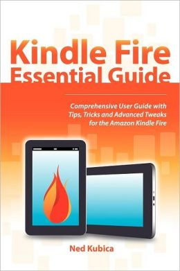 Kindle Fire Essential Guide: Comprehensive User Guide with Tips, Tricks, and Advanced Tweaks for the Amazon Kindle Fire