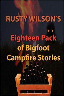 Rusty Wilson's Eighteen Pack of Bigfoot Campfire Stories