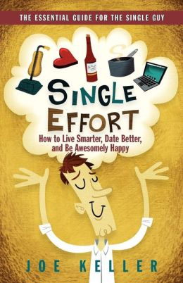 Single Effort: How to Live Smarter, Date Better, and Be Awesomely Happy
