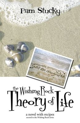 The Wishing Rock Theory of Life: A Novel With Recipes