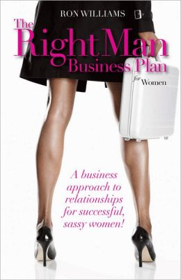 The Right Man Business Plan for Women: A Business Approach To Relationships For Successful, Sassy Women