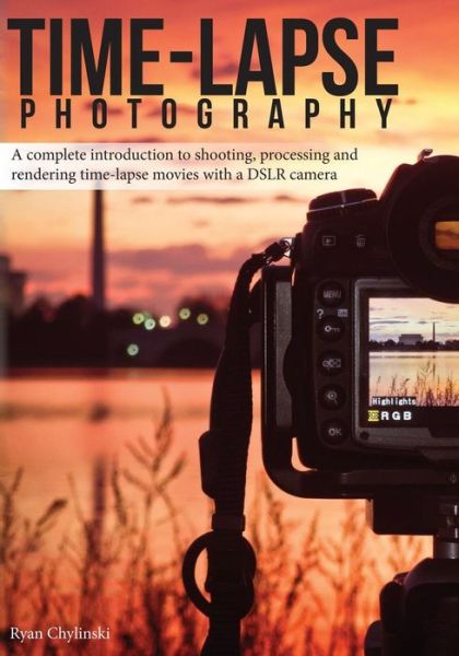 Time-lapse Photography: A Complete Introduction to Shooting, Processing and Rendering Time-lapse Movies with a DSLR Camera