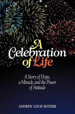 A Celebration of Life: A Story of Hope, a Miracle, and the Power of Attitude