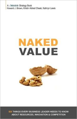Naked Value: Six Things Every Business Leader Needs to Know about Resources, Innovation & Competition