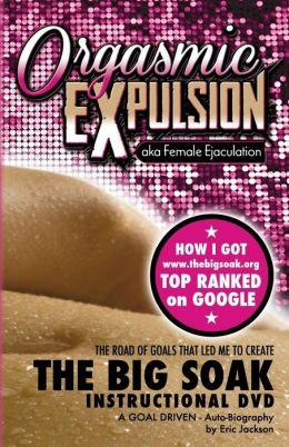 ORGASMIC EXPULSION Aka FEMALE EJACULATION - the ROAD of GOALS THAT LED ME to CREATE the BIG SOAK INSTRUCTIONAL DVD: HOW I GOT Www. Thebigsoak. org TOP RANKED on GOOGLE
