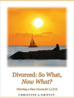 Divorced: So What, Now What?: Charting a New Course for L.I.F.E.