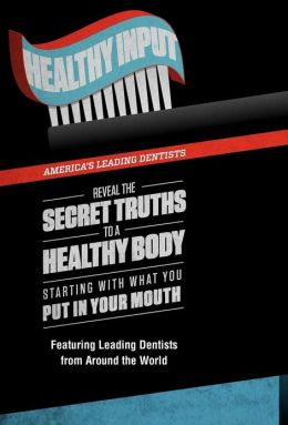 Healthy Input: Healthy Input: America's Leading Dentists Reveal the Secret Truths to a Healthy Body, Starting with What You Put in Your Mouth!
