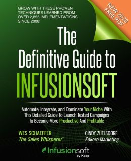 The Definitive Guide to Infusionsoft: How Mere Mortals Are Growing with the World's Most Powerful Small Business Marketing Automation Software