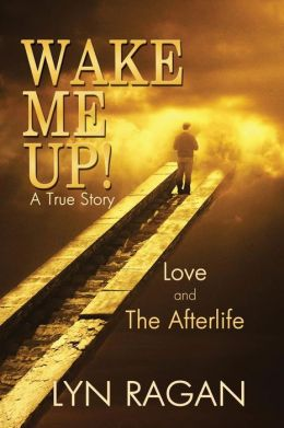 Wake Me Up!: A True Love Story about Life after Death