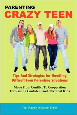 Parenting Crazy Teens - Tips and Strategies for Handling Difficult Teen Parenting Situations
