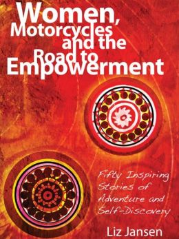 Women, Motorcycles and the Road to Empowerment: Fifty Inspiring Stories of Adventure and Self-Discovery