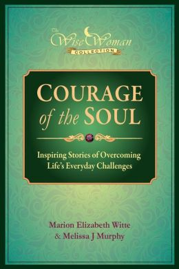 Wise Woman Collection-Courage of the Soul: Inspiring Stories of Overcoming Life's Everyday Challenges Marion Elizabeth Witte and Melissa Murphy