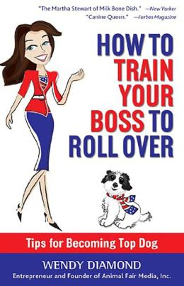 How to Train Your Boss to Roll Over: Tips to Becoming a Top Dog