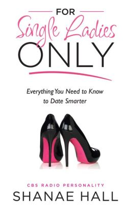 For Single Ladies Only: Everything You Need to Know to Date Smarter